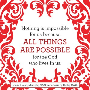 Nothing is impossible for us because ALL THINGS ARE POSSIBLE for the God who lives in us.