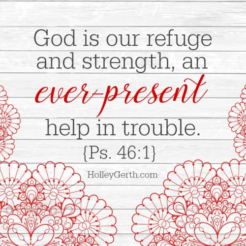 God is our refuge and strength, an ever-present help in trouble. {Ps. 46:1 NIV}