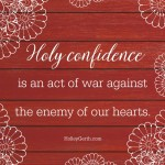 Holy confidence is an act of war against the enemy of our hearts.