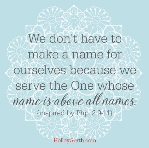 We don't have to make a name for ourselves because we serve the One whose name is above all names. {inspired by Php. 2:9-11}