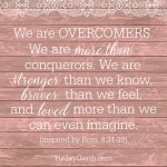 We are more than conquerors. We are stronger than we know, braver than we feel, and loved more than we can even imagine. {inspired by Rom. 8:31-39}