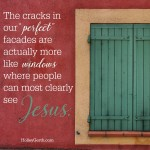 "The cracks in our ""perfect"" facades are actually more like windows where people can most clearly see Jesus."