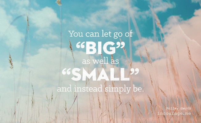 "You can let go of ""big"" as well as ""small"" and instead simply be."