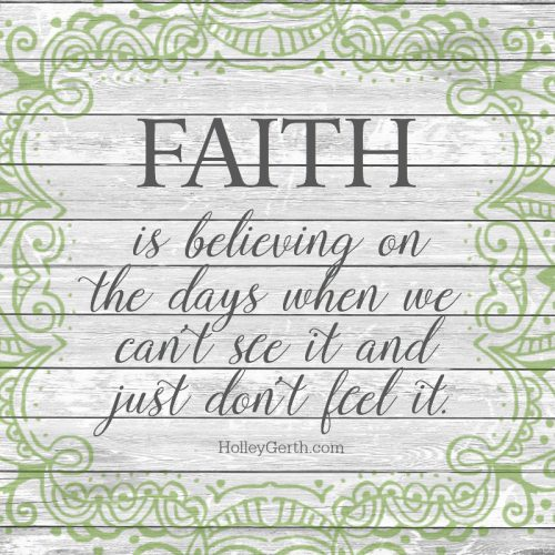 FAITH is believing on the days when we can't see it and just don't feel it.