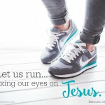 Let us run...fixing our eyes on Jesus. {Heb. 12:1-2}