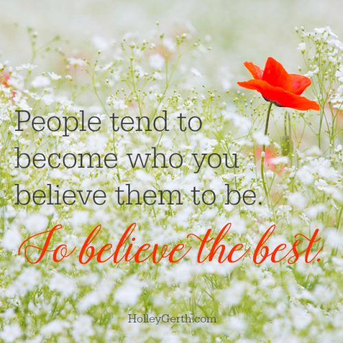 People tend to become who you believe them to be. So believe the best.