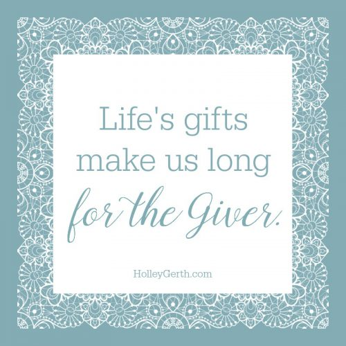 Life's gifts make us long for the Giver.