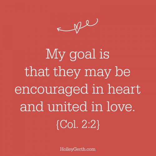 My goal is that they may be encouraged in heart and united in love. {Col. 2:2}