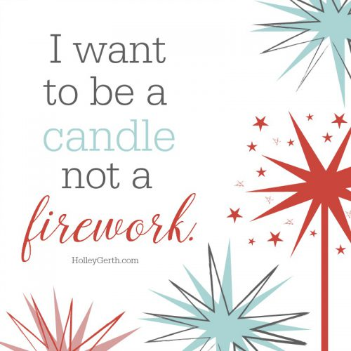 I want to be a candle, not a firework.