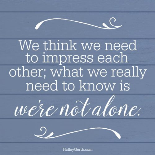 We think we need to impress each other; what we really need to know is we're not alone.