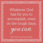Whatever God has for you to accomplish - you can.