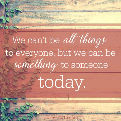 We can't be all things to everyone but we can be something to someone today.