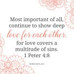 Most important of all, continue to show deep love for each other, for love covers a multitude of sins. 1 Peter 4:8