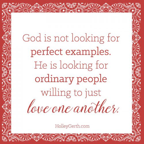 God is not looking for perfect examples... He is looking for ordinary people willing to LOVE one another.