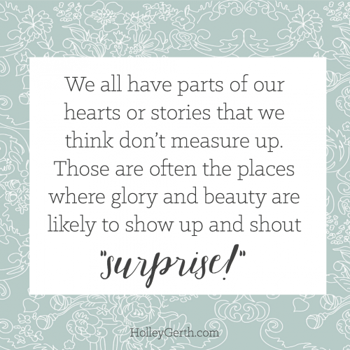 "We all have parts of our hearts or stories that we think don't measure up. Those are often the places where glory and beauty are likely to show up and shout ""surprise!"""