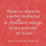 There's no way to be a perfect mother but a million ways to be a good one.