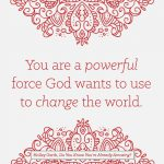 You are a powerful force God wants to use to change the world.
