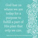 God has us where we are today for a purpose to fulfill a part of His plan that only we can.