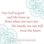 Our good is good and He loves us. Even when we can't see His hands, we can still trust His heart.