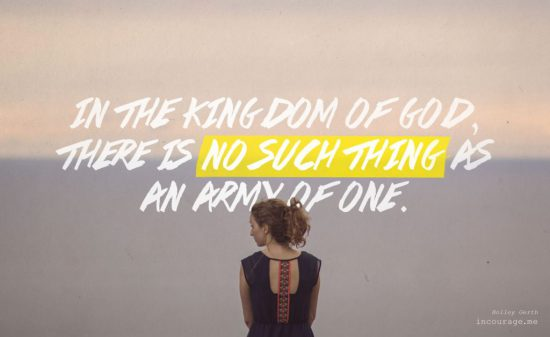 In the Kingdom of God, there is no such thing as an army of one.