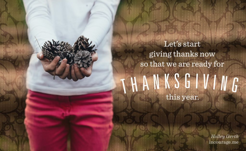Let's start giving thanks now so that we are ready for Thanksgiving this year.