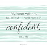 My heart will not be afraid...I will remain confident. {Ps. 27:3}