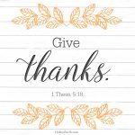 Give thanks. 1 Thess. 5:18