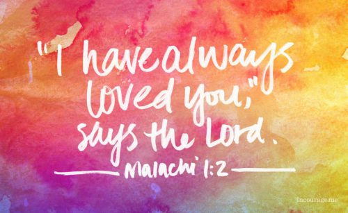 """I have always loved you,"" says the Lord. Malachi 1:2"