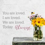 You are loved. I am loved. We are loved. Today. Always.