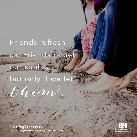 Friends refresh us. Friends refuel our souls... but only if we let them.