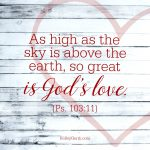 As high as the sky is above the earth, so great is God's love. {Ps. 103:11}