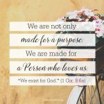 "We are not only made for a purpose. We are made for a Person who loves us. ""We exist for God."" (1 Cor. 8:6a)"