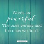 Words are powerful. The ones we say and the ones we don't.