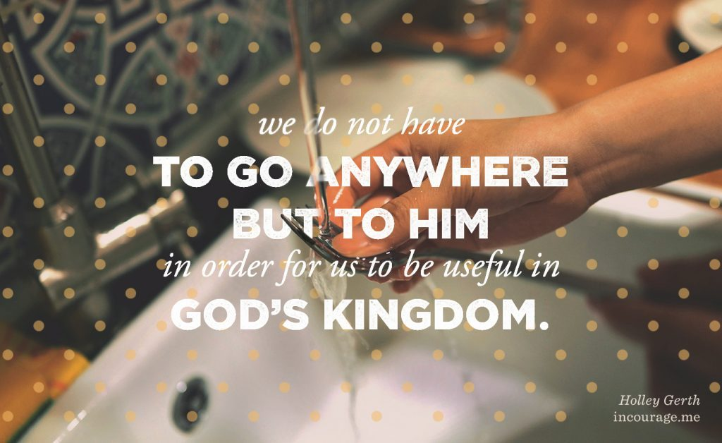 We don't have to go anywhere but to Him in order for us to be useful in God's Kingdom.