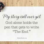 "Your story isn't over yet... God alone holds the pen that gets to write ""The End."""