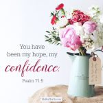 You have been my hope, my confidence. Psalm 71:5
