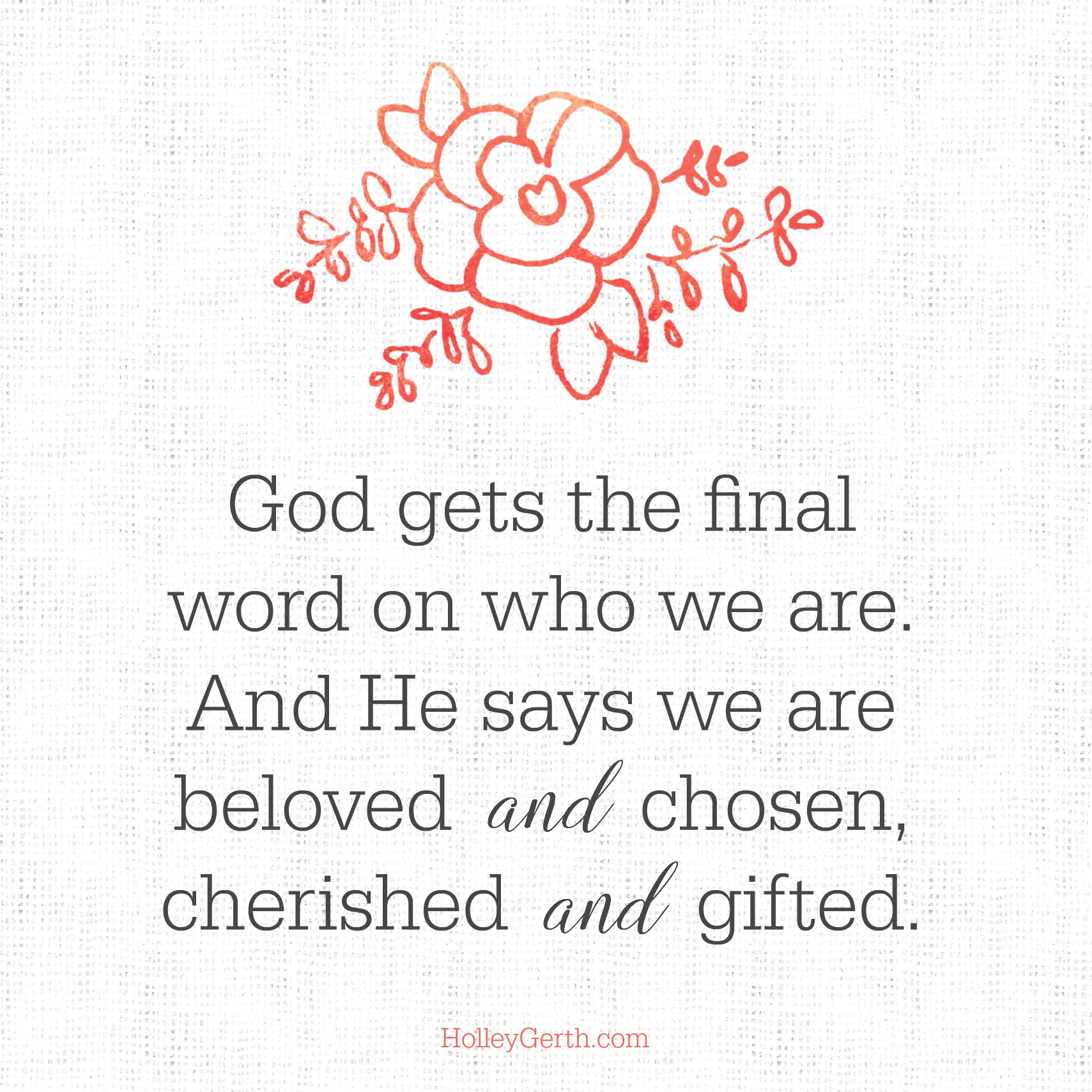 God gets the final word on who we are. And He says we are beloved and chosen, cherished and gifted.