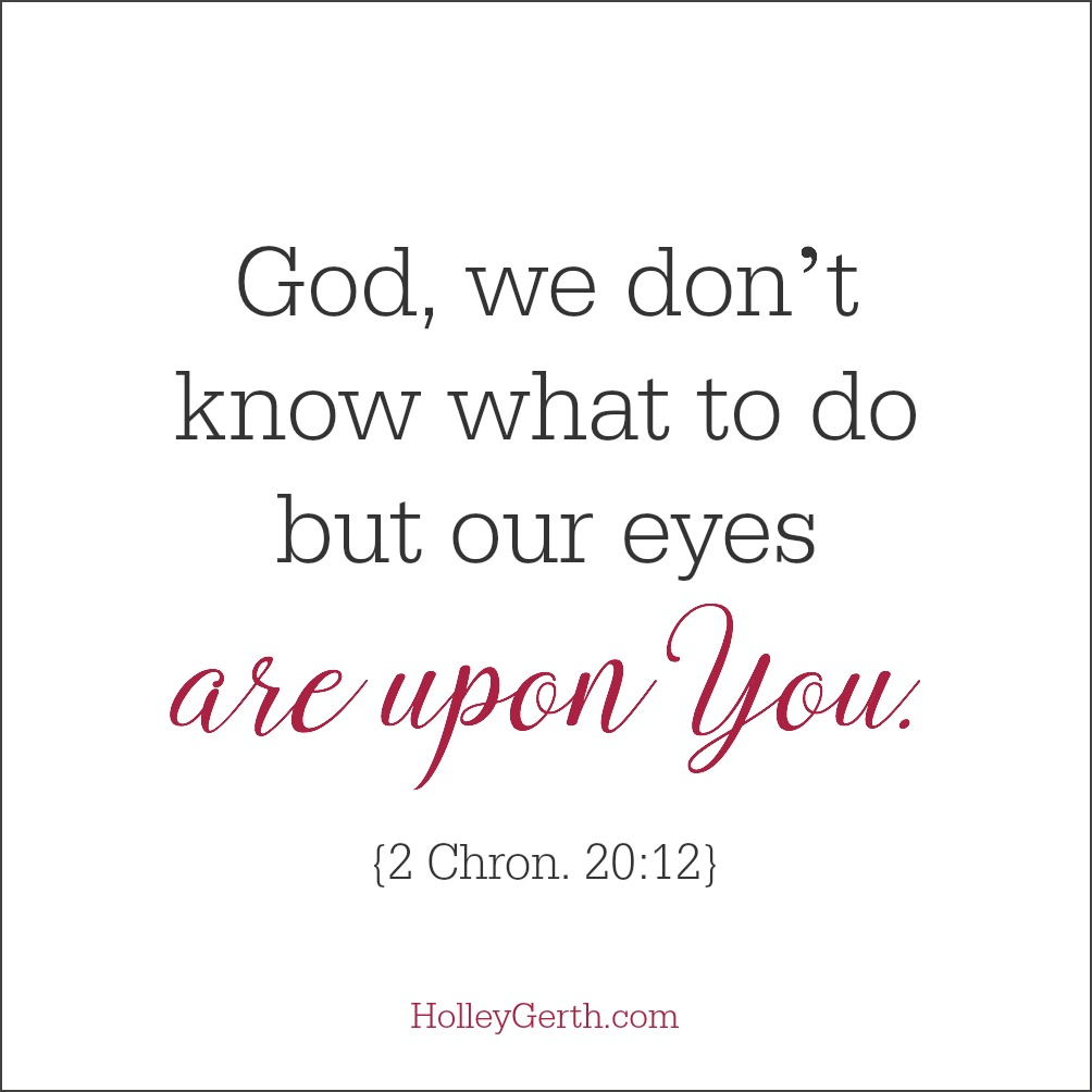 God, we don't know what to do but our eyes are upon You. {2 Chron. 20:12}