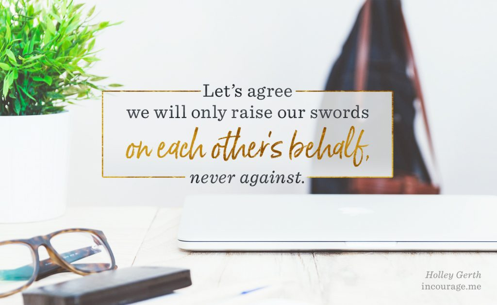 Let's agree we will only raise our swords on each other's behalf, never against.