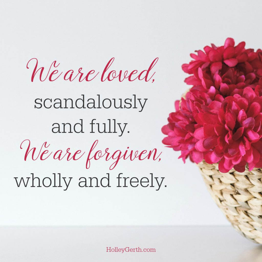 We are loved, scandalously and fully. We are forgiven, wholly and freely.