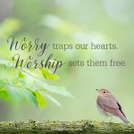 Worry traps our hearts. Worship sets them free.