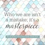 Who we are isn't a mistake; it's a masterpiece.