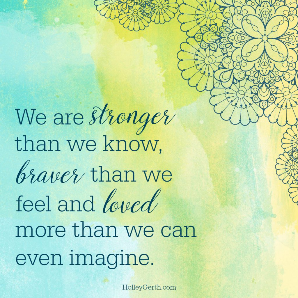 We are stronger than we know, braver than we feel and loved more than we can even imagine.