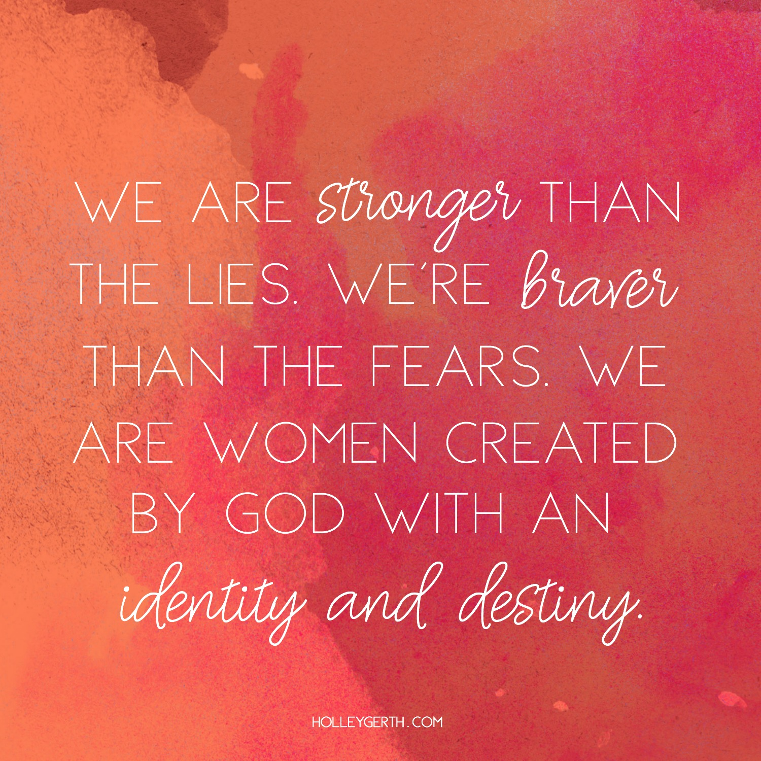 We are stronger than the lies. We are braver than the fears. We are women created by God with an identity and destiny.