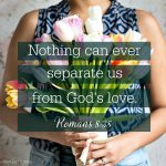 Nothing can ever separate us from God's love. Romans 8:38