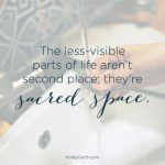 The less-visible parts of life aren't second place; they are sacred space.