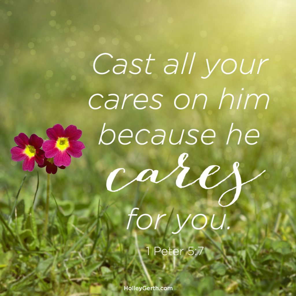 Cast all your cares on him because he cares for you. 1 Peter 5:7