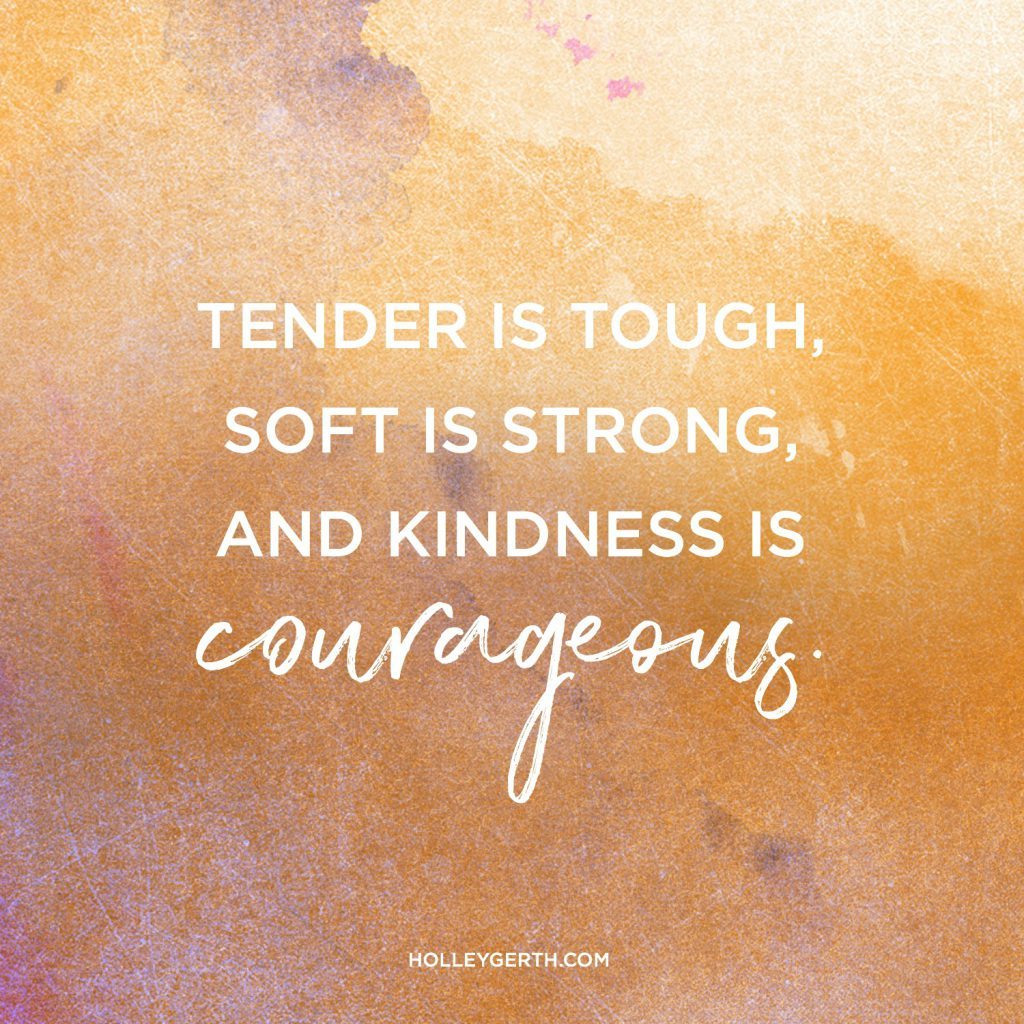 Tender is tough, soft is strong, and kindness is courageous.