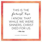 """""""This is the fiercest love I know. That while we were sinners, Christ died for us."""" - Alia Joy"""