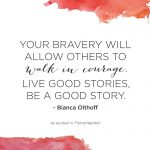 """Your bravery will allow others to walk in courage. Live good stories, be a good story."" - Bianca Olthoff"